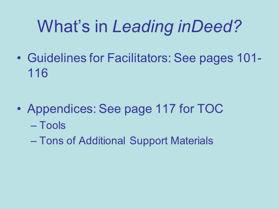 What's in Leading inDeed? Guidelines for Facilitators: See pages 101- 116 Appendices: See page 117 for TOC –Tools –Tons of Additional Support Material