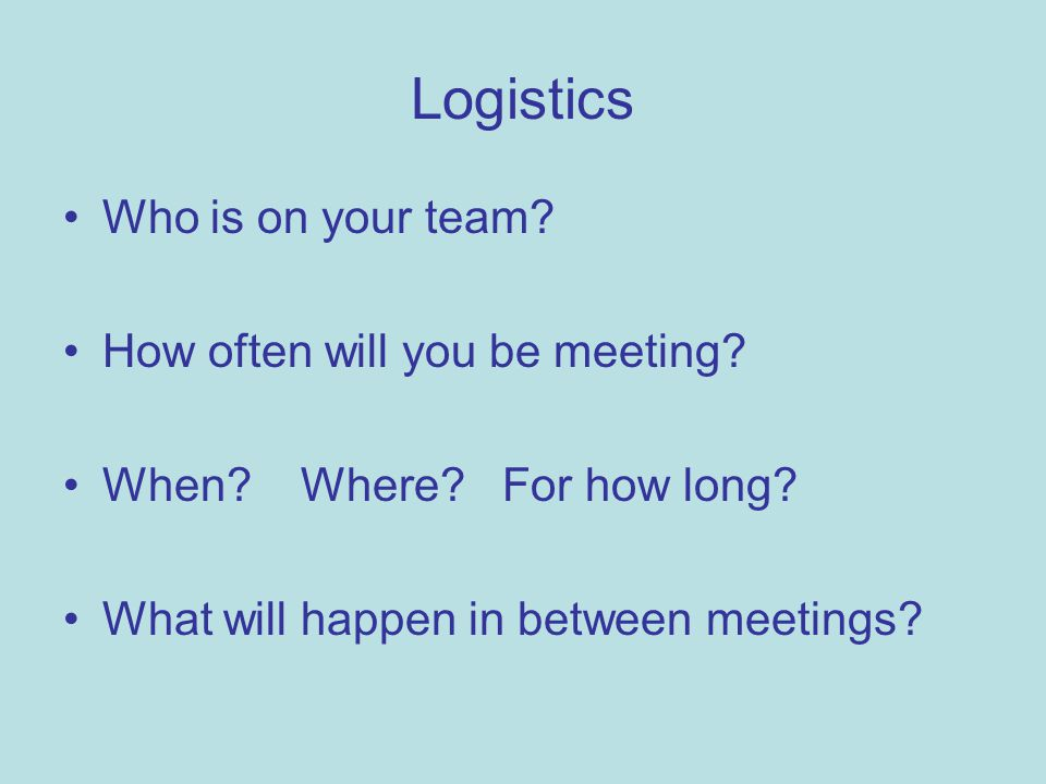Logistics Who is on your team? How often will you be meeting? When? Where? For how long? What will happen in between meetings?