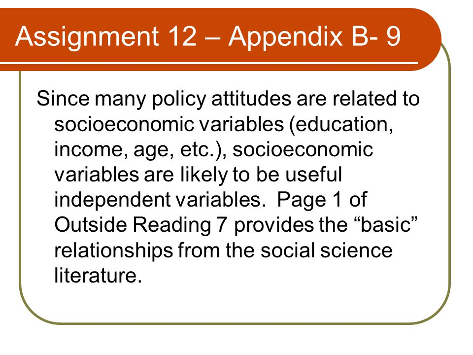 Assignment 12 – Appendix B- 9 Since many policy attitudes are related to socioeconomic variables (education, income, age, etc.), socioeconomic variables are likely to be useful independent variables.