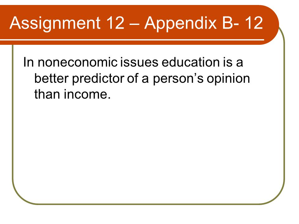 Assignment 12 – Appendix B- 12 In noneconomic issues education is a better predictor of a person's opinion than income.