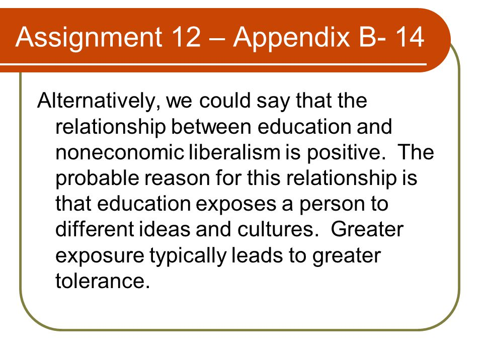Assignment 12 – Appendix B- 14 Alternatively, we could say that the relationship between education and noneconomic liberalism is positive.