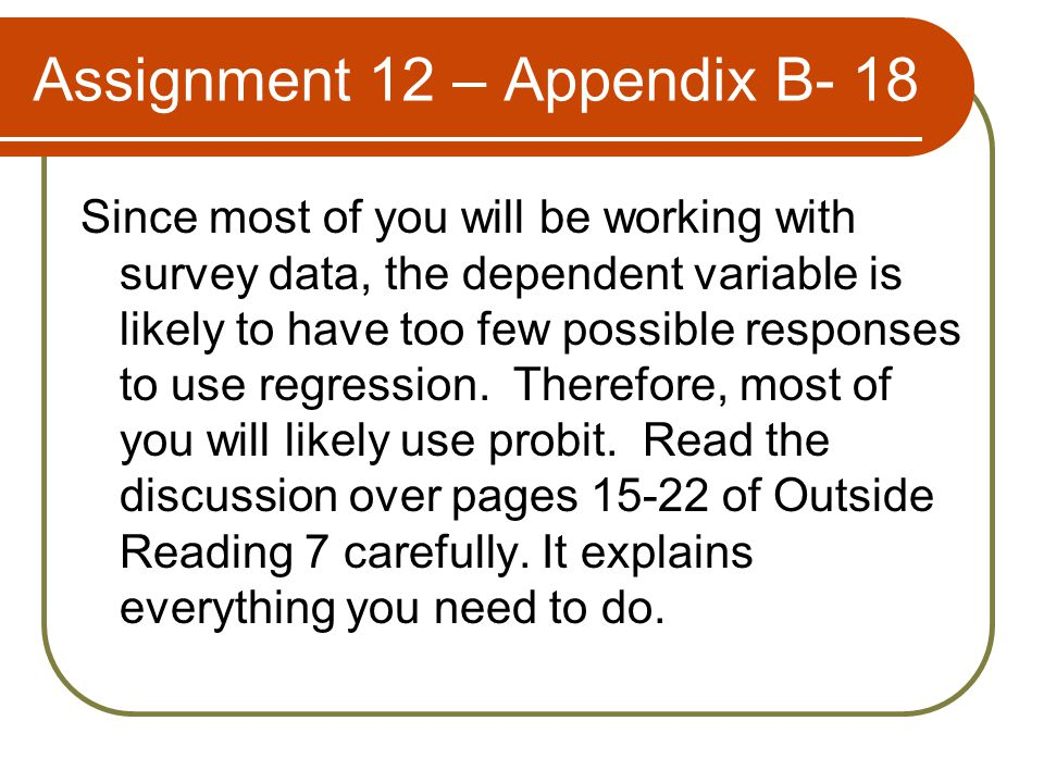 Assignment 12 – Appendix B- 18 Since most of you will be working with survey data, the dependent variable is likely to have too few possible responses to use regression.