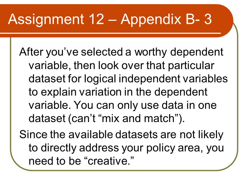 Assignment 12 – Appendix B- 3 After you've selected a worthy dependent variable, then look over that particular dataset for logical independent variables to explain variation in the dependent variable.