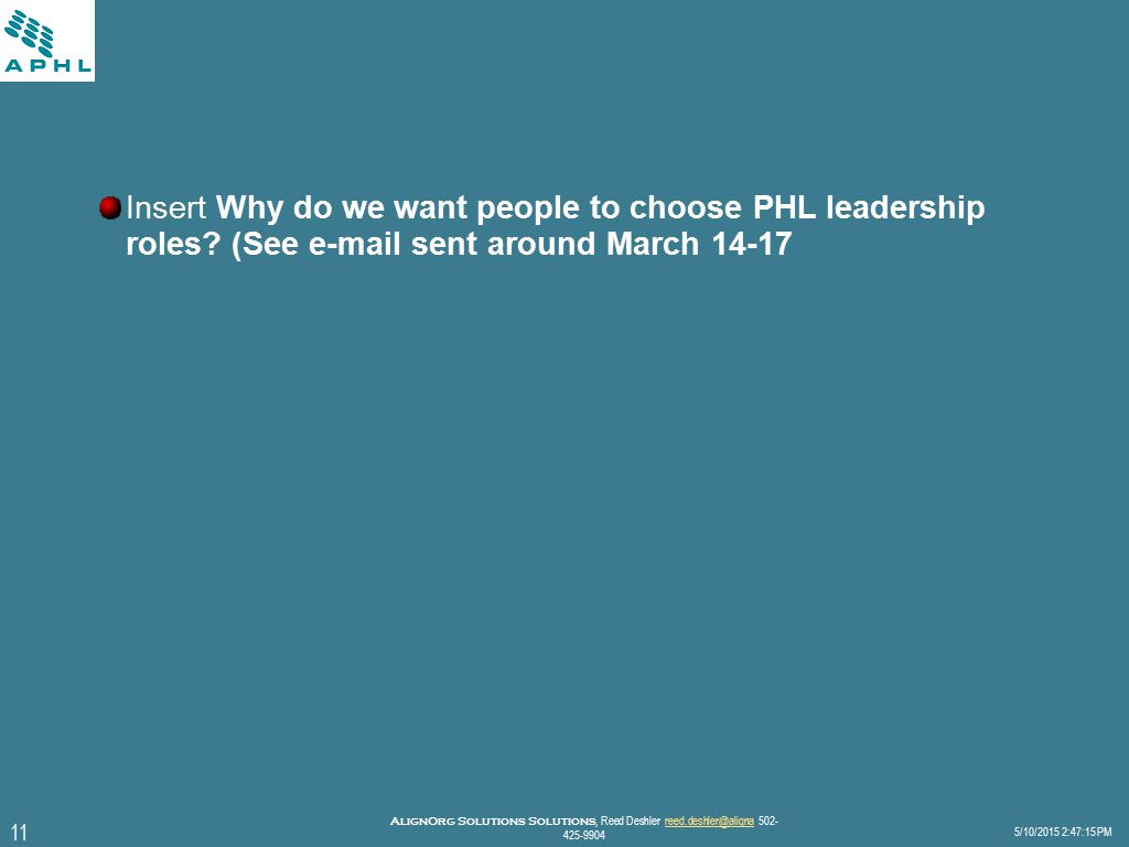 11 5/10/2015 2:47:40 PM AlignOrg Solutions Solutions, Reed Deshler reed.deshler@aligna 502- 425-9904reed.deshler@aligna Insert Why do we want people to choose PHL leadership roles.
