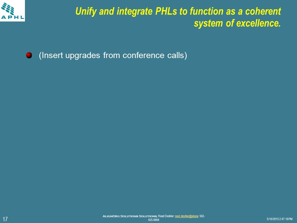17 5/10/2015 2:47:40 PM AlignOrg Solutions Solutions, Reed Deshler reed.deshler@aligna 502- 425-9904reed.deshler@aligna Unify and integrate PHLs to function as a coherent system of excellence.