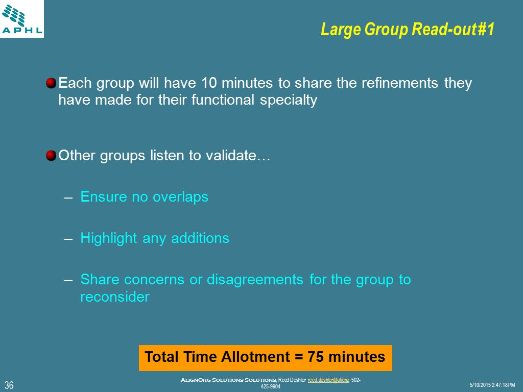 36 5/10/2015 2:47:40 PM AlignOrg Solutions Solutions, Reed Deshler reed.deshler@aligna 502- 425-9904reed.deshler@aligna Large Group Read-out #1 Each group will have 10 minutes to share the refinements they have made for their functional specialty Other groups listen to validate… –Ensure no overlaps –Highlight any additions –Share concerns or disagreements for the group to reconsider Total Time Allotment = 75 minutes