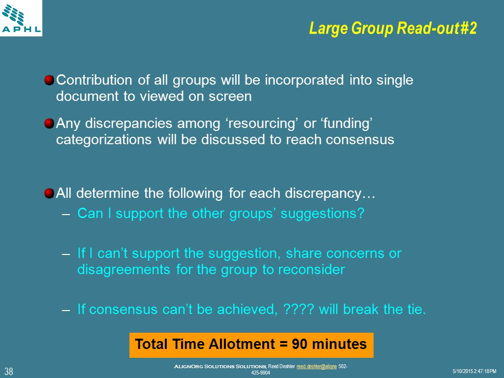 38 5/10/2015 2:47:40 PM AlignOrg Solutions Solutions, Reed Deshler reed.deshler@aligna 502- 425-9904reed.deshler@aligna Large Group Read-out #2 Contribution of all groups will be incorporated into single document to viewed on screen Any discrepancies among 'resourcing' or 'funding' categorizations will be discussed to reach consensus All determine the following for each discrepancy… –Can I support the other groups' suggestions.