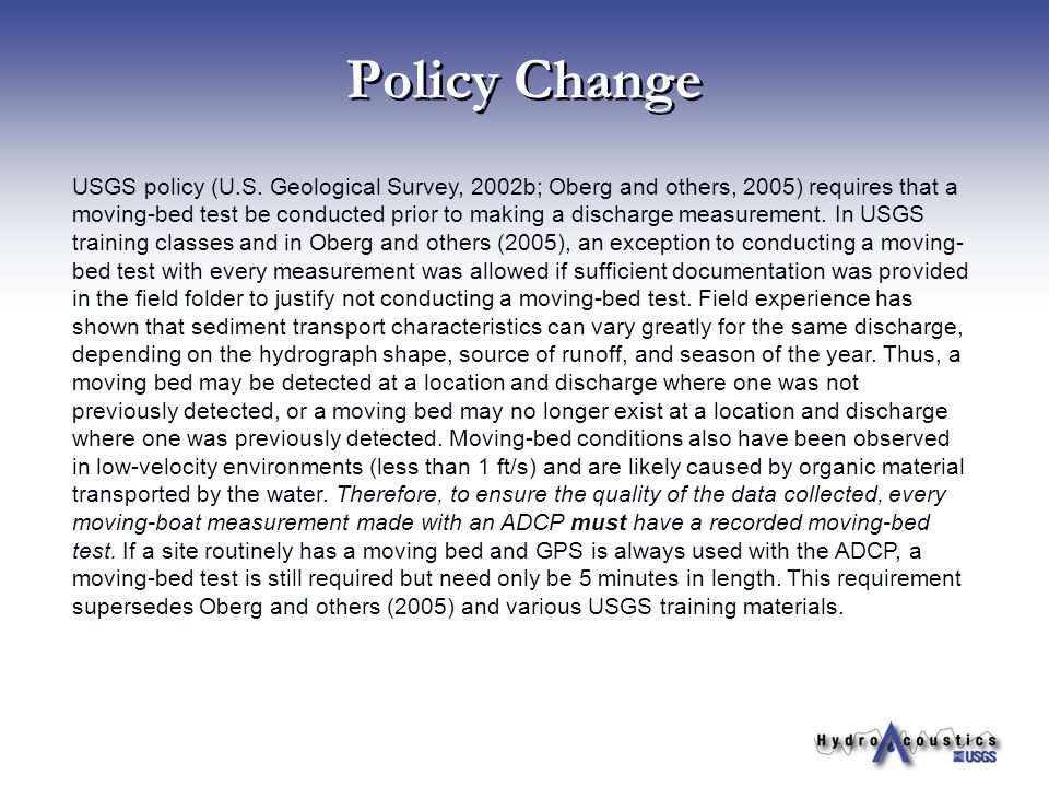 Policy Change USGS policy (U.S. Geological Survey, 2002b; Oberg and others, 2005) requires that a moving-bed test be conducted prior to making a disch