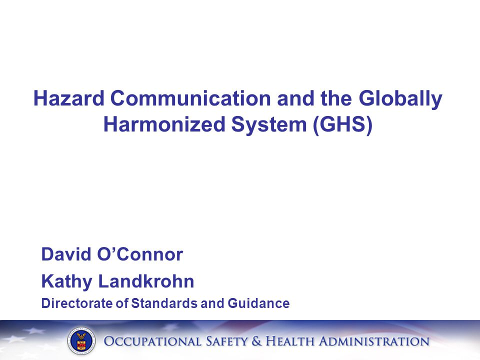 David O'Connor Kathy Landkrohn Directorate of Standards and Guidance Hazard Communication and the Globally Harmonized System (GHS)