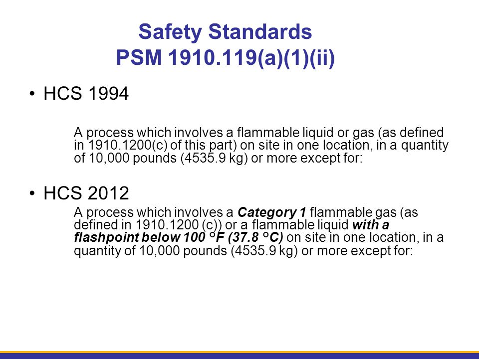 Safety Standards PSM 1910.119(a)(1)(ii) HCS 1994 A process which involves a flammable liquid or gas (as defined in 1910.1200(c) of this part) on site