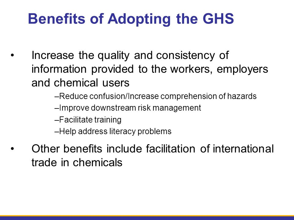 Benefits of Adopting the GHS Increase the quality and consistency of information provided to the workers, employers and chemical users –Reduce confusi