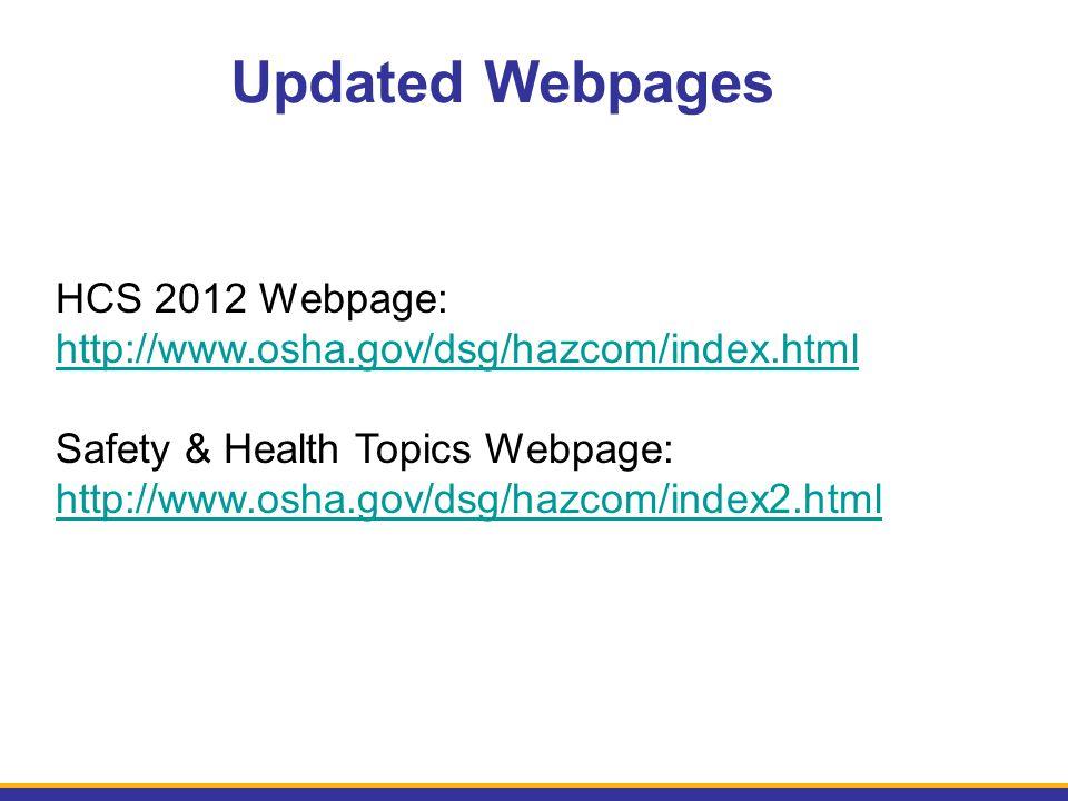Updated Webpages HCS 2012 Webpage: http://www.osha.gov/dsg/hazcom/index.html Safety & Health Topics Webpage: http://www.osha.gov/dsg/hazcom/index2.htm