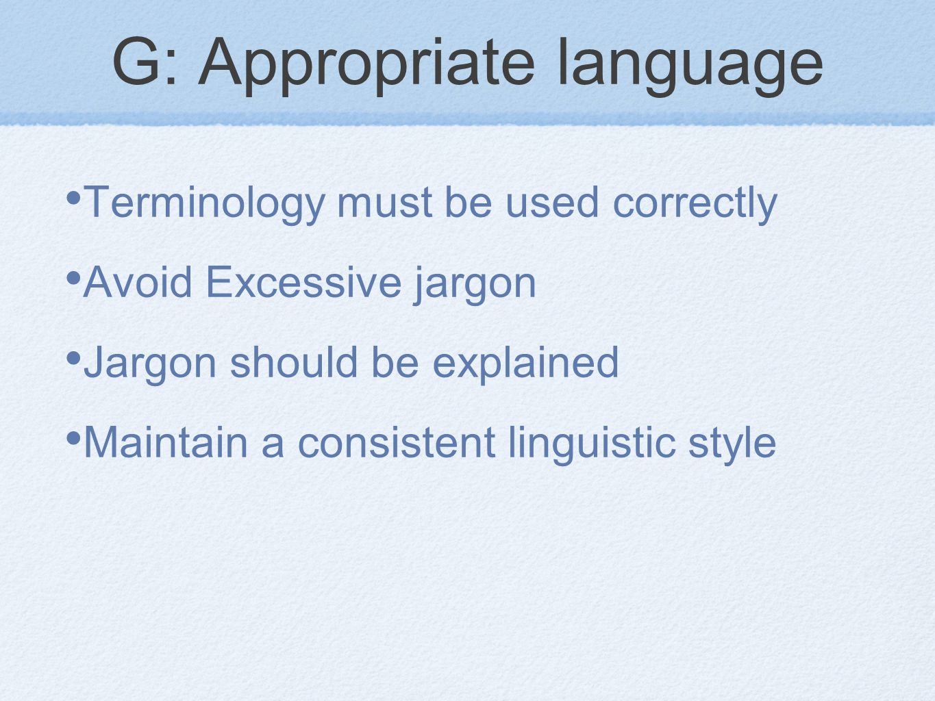 G: Appropriate language Terminology must be used correctly Avoid Excessive jargon Jargon should be explained Maintain a consistent linguistic style