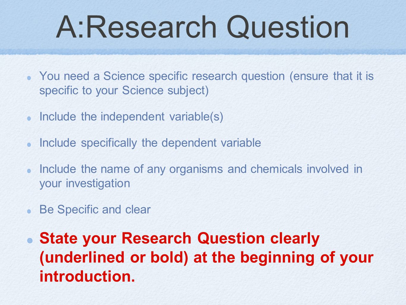 A:Research Question You need a Science specific research question (ensure that it is specific to your Science subject) Include the independent variable(s) Include specifically the dependent variable Include the name of any organisms and chemicals involved in your investigation Be Specific and clear State your Research Question clearly (underlined or bold) at the beginning of your introduction.