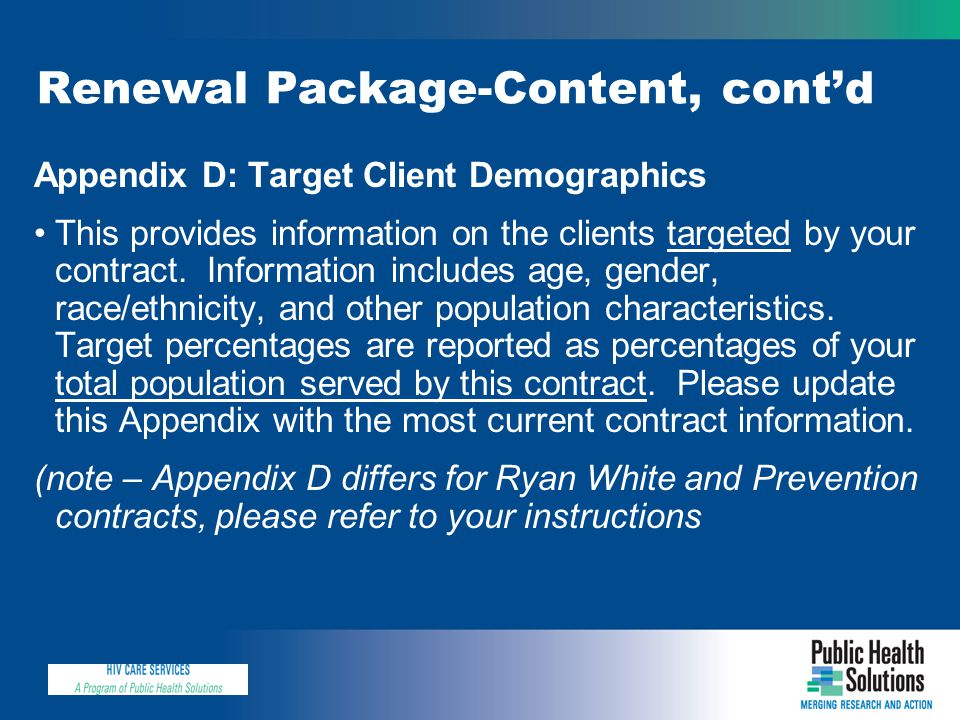 Renewal Package-Content, cont'd Appendix D: Target Client Demographics This provides information on the clients targeted by your contract. Information
