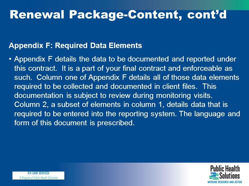 Renewal Package-Content, cont'd Appendix F: Required Data Elements Appendix F details the data to be documented and reported under this contract. It i