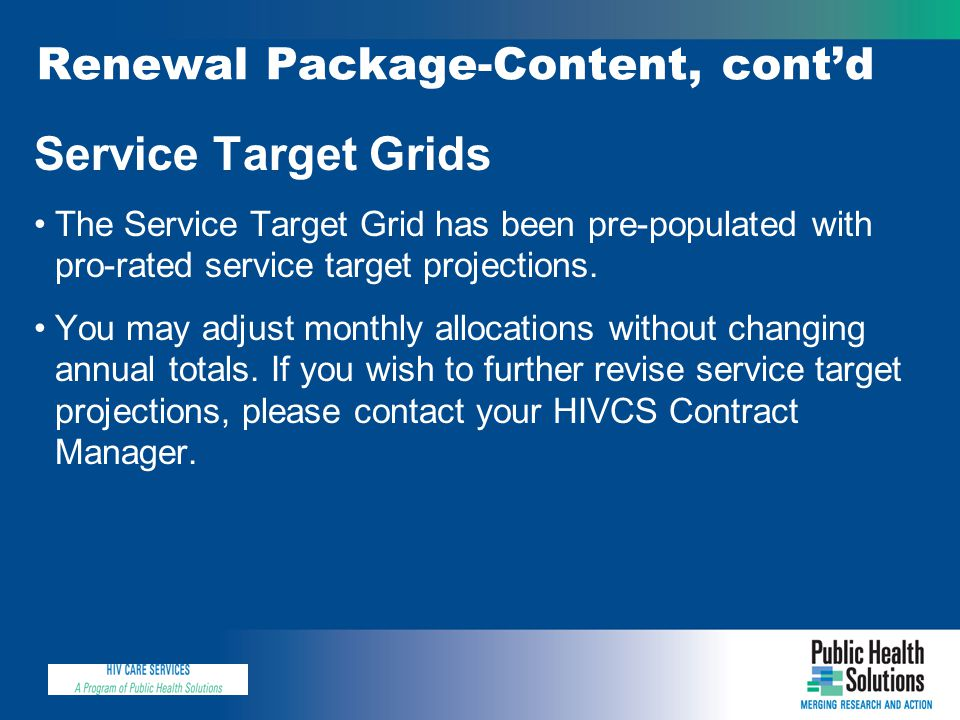 Renewal Package-Content, cont'd Service Target Grids The Service Target Grid has been pre-populated with pro-rated service target projections. You may