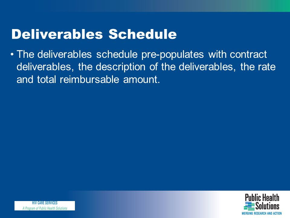 Deliverables Schedule The deliverables schedule pre-populates with contract deliverables, the description of the deliverables, the rate and total reimbursable amount.