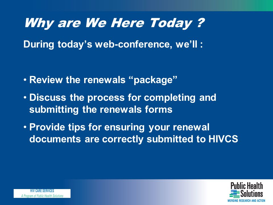 "Why are We Here Today ? During today's web-conference, we'll : Review the renewals ""package"" Discuss the process for completing and submitting the ren"