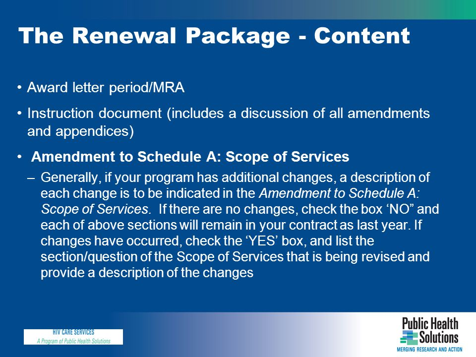 The Renewal Package - Content Award letter period/MRA Instruction document (includes a discussion of all amendments and appendices) Amendment to Schedule A: Scope of Services –Generally, if your program has additional changes, a description of each change is to be indicated in the Amendment to Schedule A: Scope of Services.