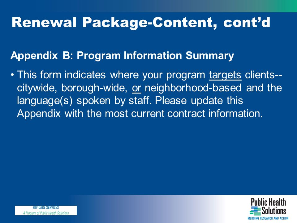 Renewal Package-Content, cont'd Appendix B: Program Information Summary This form indicates where your program targets clients-- citywide, borough-wide, or neighborhood-based and the language(s) spoken by staff.