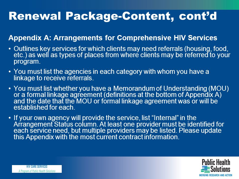 Renewal Package-Content, cont'd Appendix A: Arrangements for Comprehensive HIV Services Outlines key services for which clients may need referrals (housing, food, etc.) as well as types of places from where clients may be referred to your program.