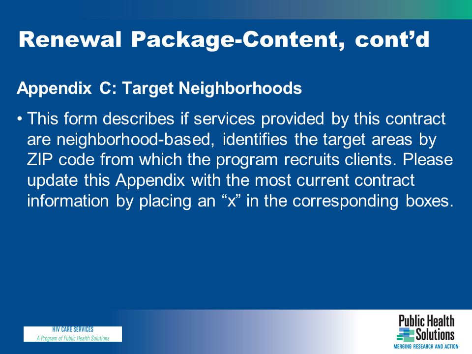Renewal Package-Content, cont'd Appendix C: Target Neighborhoods This form describes if services provided by this contract are neighborhood-based, identifies the target areas by ZIP code from which the program recruits clients.