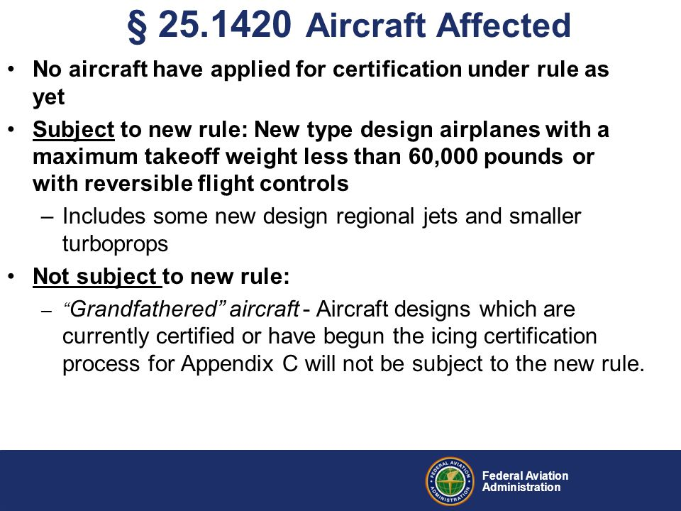 Federal Aviation Administration No aircraft have applied for certification under rule as yet Subject to new rule: New type design airplanes with a maximum takeoff weight less than 60,000 pounds or with reversible flight controls –Includes some new design regional jets and smaller turboprops Not subject to new rule: – Grandfathered aircraft - Aircraft designs which are currently certified or have begun the icing certification process for Appendix C will not be subject to the new rule.