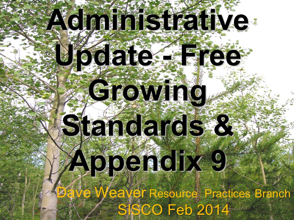 Administrative Update - Free Growing Standards & Appendix 9 Dave Weaver Resource Practices Branch SISCO Feb 2014