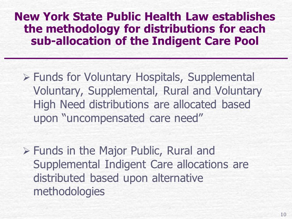 New York State Public Health Law establishes the methodology for distributions for each sub-allocation of the Indigent Care Pool  Funds for Voluntary Hospitals, Supplemental Voluntary, Supplemental, Rural and Voluntary High Need distributions are allocated based upon uncompensated care need  Funds in the Major Public, Rural and Supplemental Indigent Care allocations are distributed based upon alternative methodologies 10