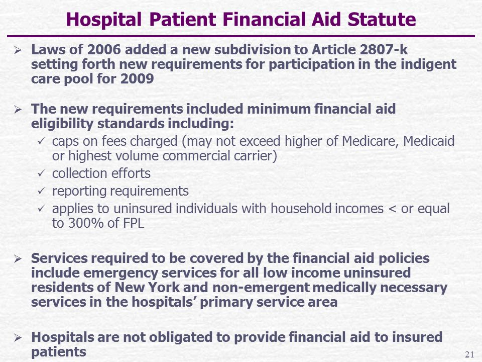 Hospital Patient Financial Aid Statute  Laws of 2006 added a new subdivision to Article 2807-k setting forth new requirements for participation in the indigent care pool for 2009  The new requirements included minimum financial aid eligibility standards including: caps on fees charged (may not exceed higher of Medicare, Medicaid or highest volume commercial carrier) collection efforts reporting requirements applies to uninsured individuals with household incomes < or equal to 300% of FPL  Services required to be covered by the financial aid policies include emergency services for all low income uninsured residents of New York and non-emergent medically necessary services in the hospitals' primary service area  Hospitals are not obligated to provide financial aid to insured patients 21