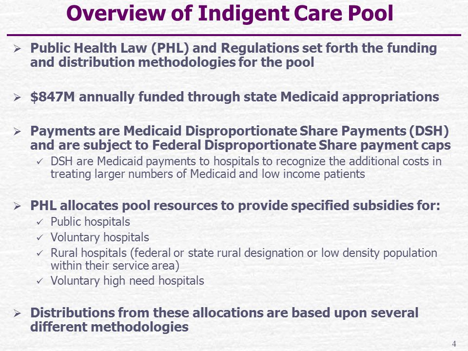 Funding Sources for $847M Indigent Care Pool  50% Federal Title XIX(I.e., Medicaid) matching funds for hospital DSH payments  50% NYS HCRA Pool proceeds including: Patient services surcharges on specified revenue received for hospital, comprehensive diagnostic and treatment centers and freestanding ambulatory surgery rendered services Covered-Lives assessment applies to insurers for each enrolled resident 1% Assessment on hospital net inpatient revenues Dedicated receipts from the sale of stocks to convert Empire Blue Cross and Blue Shield to a for-profit insurer A portion of NYS Cigarette tax receipts 5