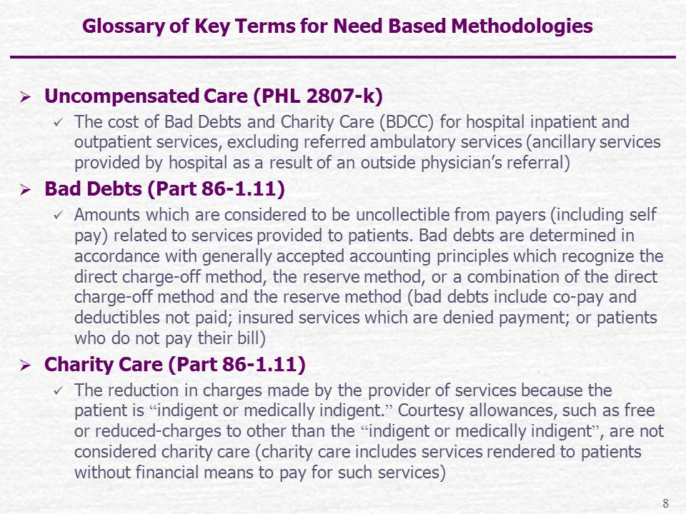 Glossary of Key Terms for Need Based Methodologies (con't)  Targeted Need (PHL 2807-k) The relationship of Bad Debt and Charity Care need (BDCC) to hospital costs expressed as a percentage  Nominal Payment Amount (NPA) (PHL 2807-k) The total dollars attributable to the application of an increasing coverage scale applied to the hospital's BDCC  Uninsured Care (PHL 2807-k(1)(e)) Losses from the cost of bad debts and charity care (BDCC) of a general hospital for inpatient and ambulatory services (excluding referred ambulatory services), which are not eligible for payment in whole or in part by a governmental agency, insurer or other third- party payor on behalf of a patient 9