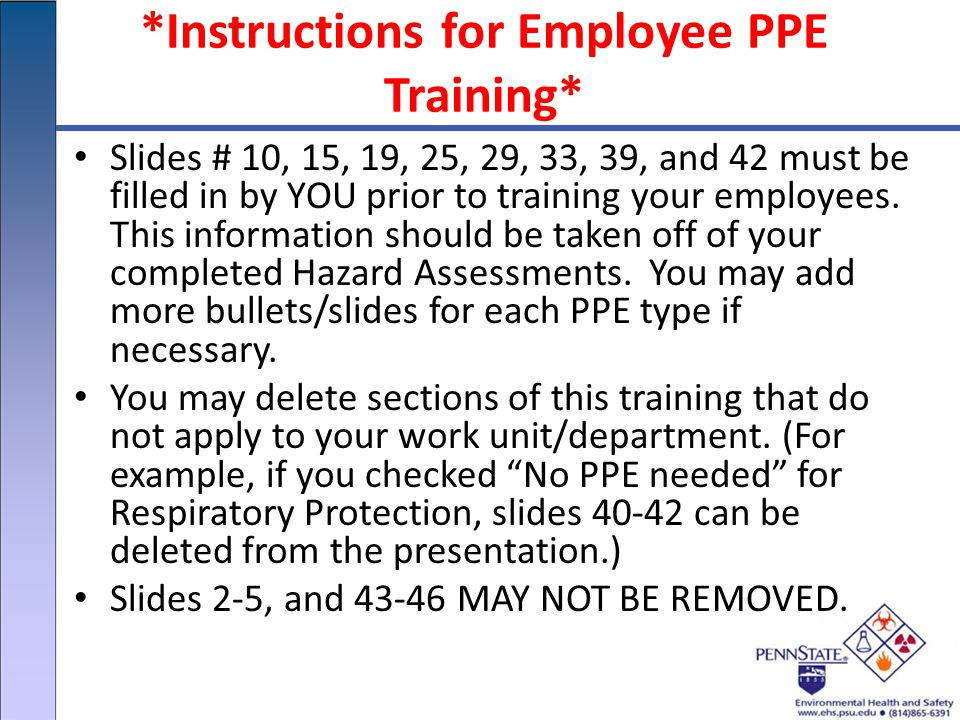 *Instructions for Employee PPE Training* Slides # 10, 15, 19, 25, 29, 33, 39, and 42 must be filled in by YOU prior to training your employees.