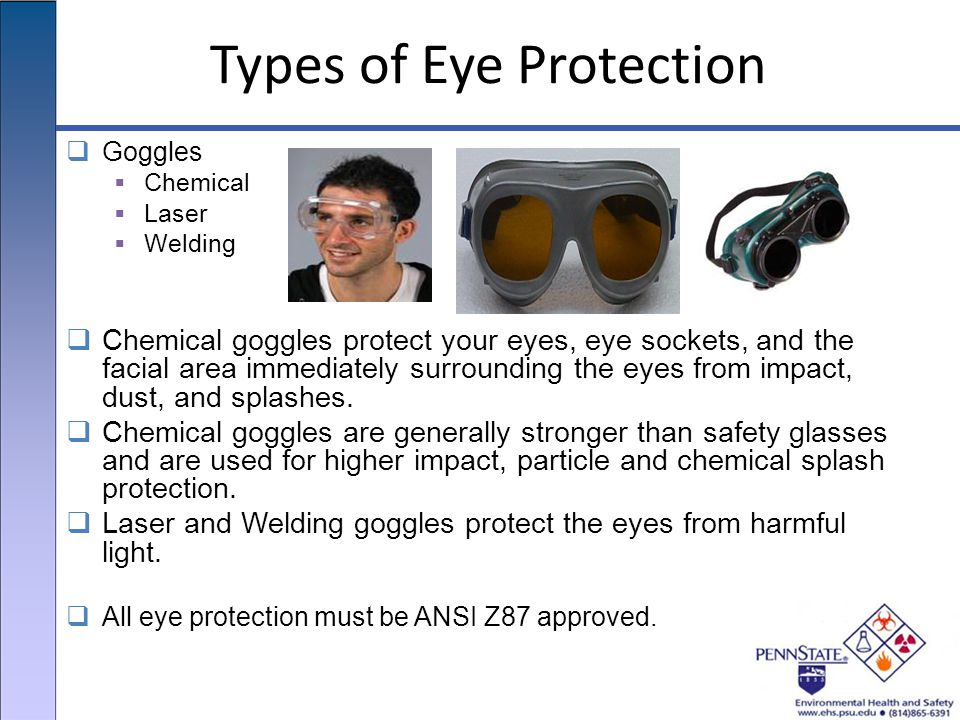Types of Eye Protection  Goggles  Chemical  Laser  Welding  Chemical goggles protect your eyes, eye sockets, and the facial area immediately surrounding the eyes from impact, dust, and splashes.