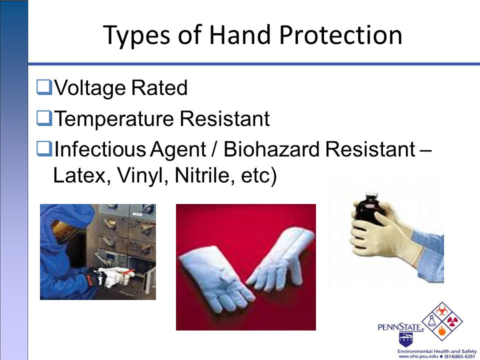 Types of Hand Protection  Voltage Rated  Temperature Resistant  Infectious Agent / Biohazard Resistant – Latex, Vinyl, Nitrile, etc)