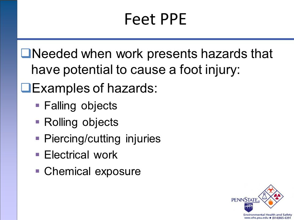 Feet PPE  Needed when work presents hazards that have potential to cause a foot injury:  Examples of hazards:  Falling objects  Rolling objects  Piercing/cutting injuries  Electrical work  Chemical exposure
