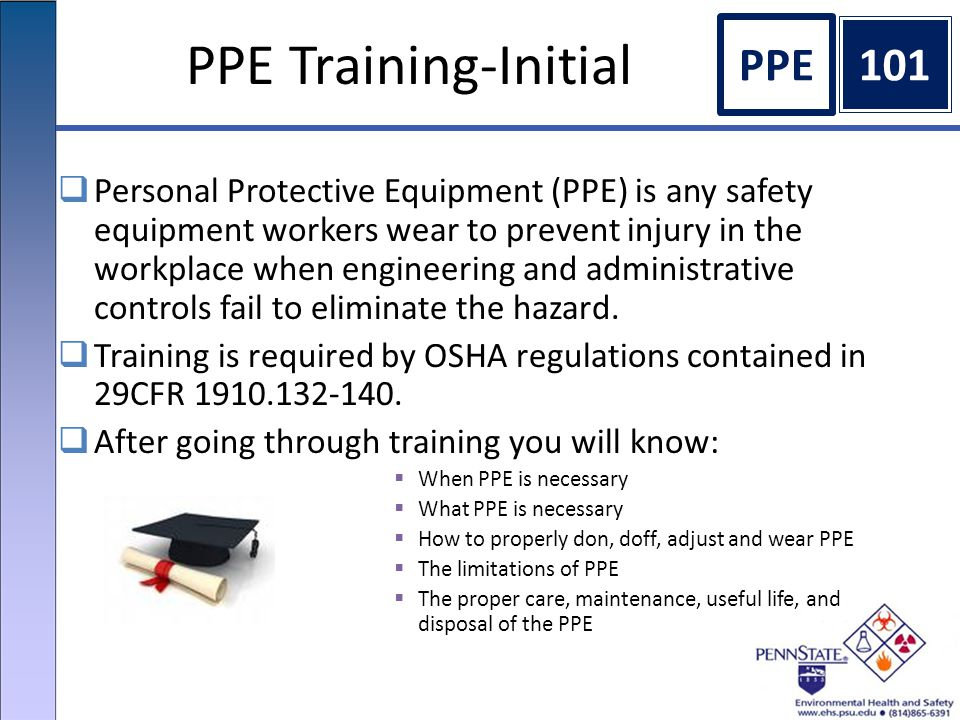PPE Training-Initial  Personal Protective Equipment (PPE) is any safety equipment workers wear to prevent injury in the workplace when engineering and administrative controls fail to eliminate the hazard.