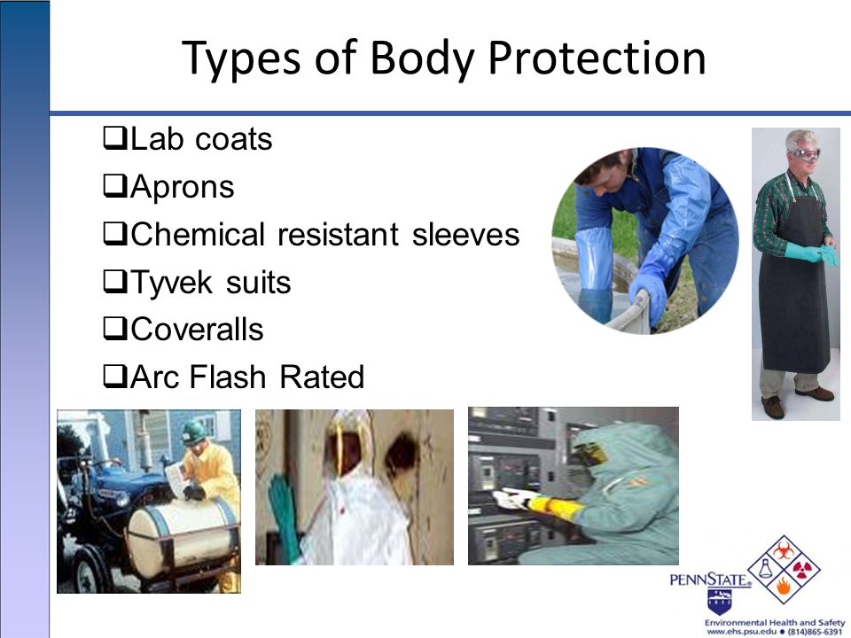 Types of Body Protection  Lab coats  Aprons  Chemical resistant sleeves  Tyvek suits  Coveralls  Arc Flash Rated