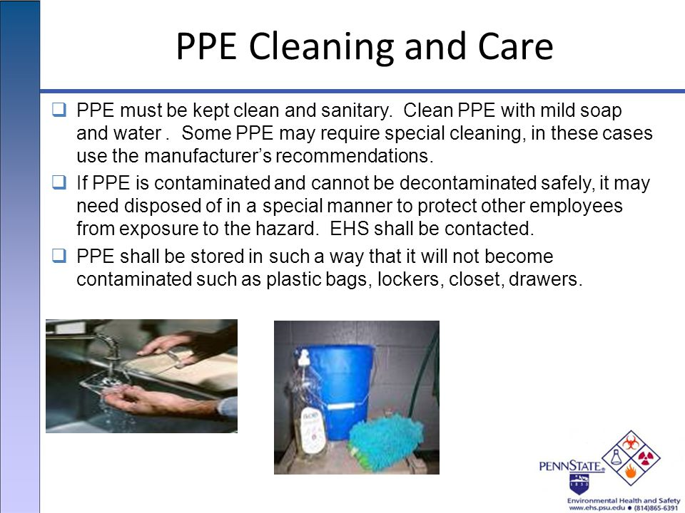 PPE Cleaning and Care  PPE must be kept clean and sanitary.