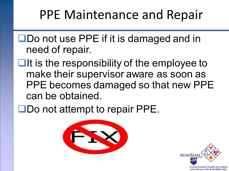PPE Maintenance and Repair  Do not use PPE if it is damaged and in need of repair.