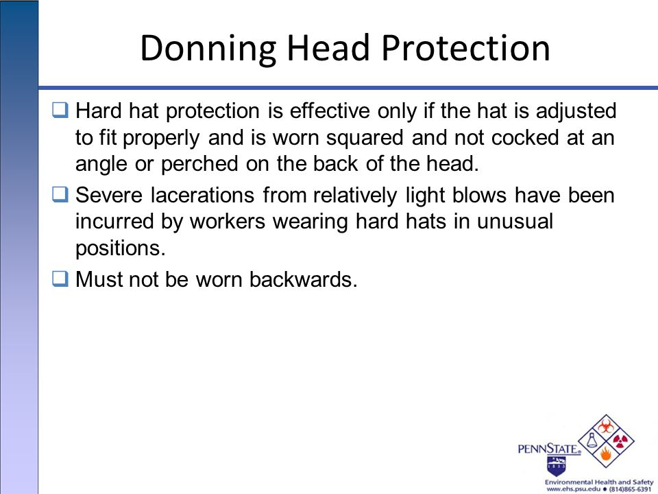 Donning Head Protection  Hard hat protection is effective only if the hat is adjusted to fit properly and is worn squared and not cocked at an angle or perched on the back of the head.