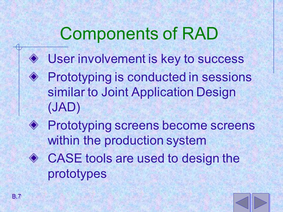 Components of RAD User involvement is key to success Prototyping is conducted in sessions similar to Joint Application Design (JAD) Prototyping screen