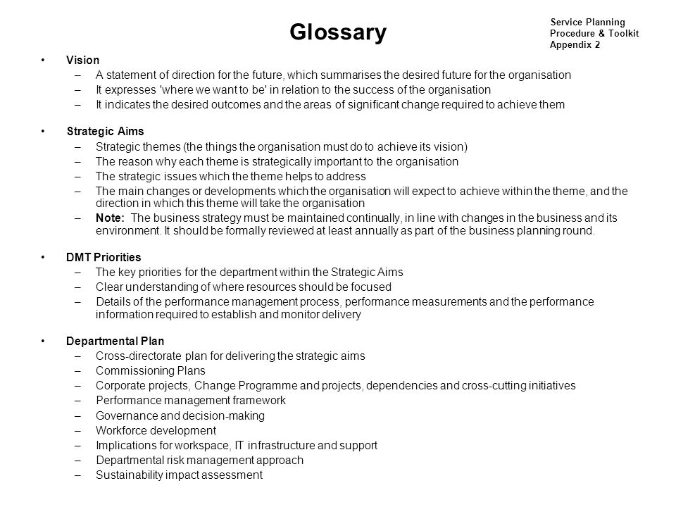 Glossary Vision –A statement of direction for the future, which summarises the desired future for the organisation –It expresses where we want to be in relation to the success of the organisation –It indicates the desired outcomes and the areas of significant change required to achieve them Strategic Aims –Strategic themes (the things the organisation must do to achieve its vision) –The reason why each theme is strategically important to the organisation –The strategic issues which the theme helps to address –The main changes or developments which the organisation will expect to achieve within the theme, and the direction in which this theme will take the organisation –Note: The business strategy must be maintained continually, in line with changes in the business and its environment.