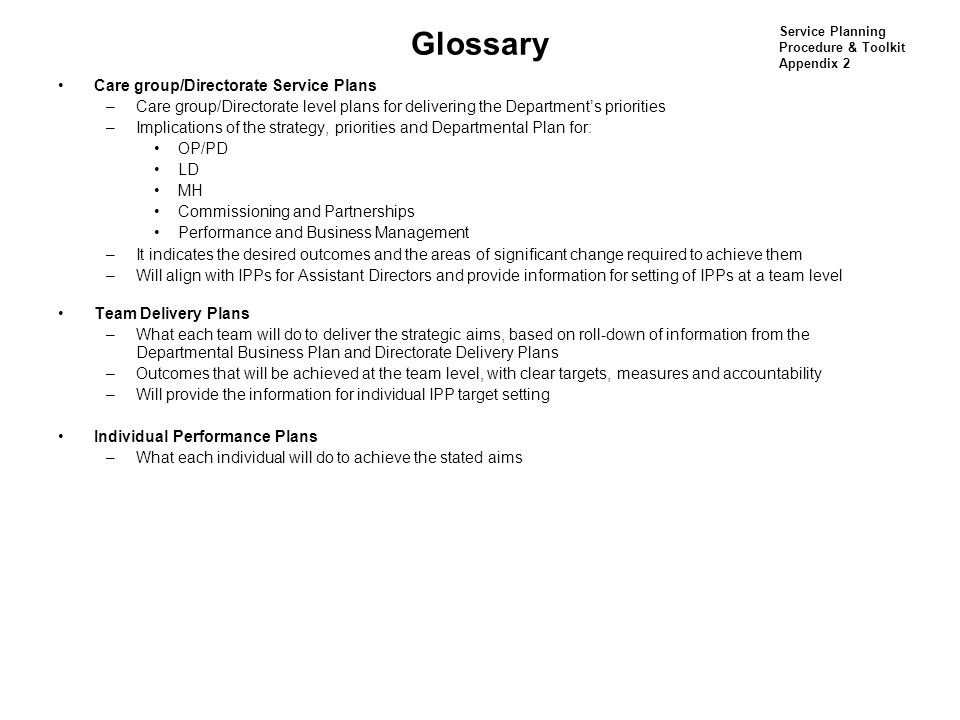 Glossary Care group/Directorate Service Plans –Care group/Directorate level plans for delivering the Department's priorities –Implications of the strategy, priorities and Departmental Plan for: OP/PD LD MH Commissioning and Partnerships Performance and Business Management –It indicates the desired outcomes and the areas of significant change required to achieve them –Will align with IPPs for Assistant Directors and provide information for setting of IPPs at a team level Team Delivery Plans –What each team will do to deliver the strategic aims, based on roll-down of information from the Departmental Business Plan and Directorate Delivery Plans –Outcomes that will be achieved at the team level, with clear targets, measures and accountability –Will provide the information for individual IPP target setting Individual Performance Plans –What each individual will do to achieve the stated aims Service Planning Procedure & Toolkit Appendix 2