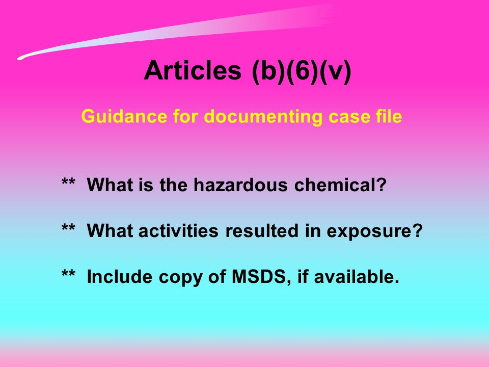 Articles (b)(6)(v) Guidance for documenting case file ** What is the hazardous chemical.