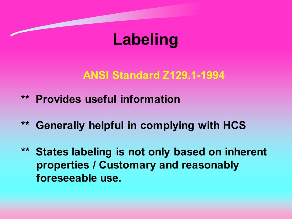 Labeling ANSI Standard Z129.1-1994 ** Provides useful information ** Generally helpful in complying with HCS ** States labeling is not only based on i