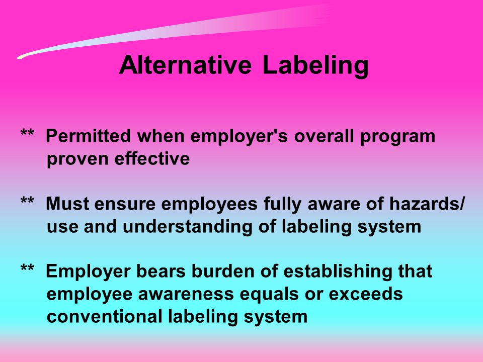 Alternative Labeling ** Permitted when employer's overall program proven effective ** Must ensure employees fully aware of hazards/ use and understand