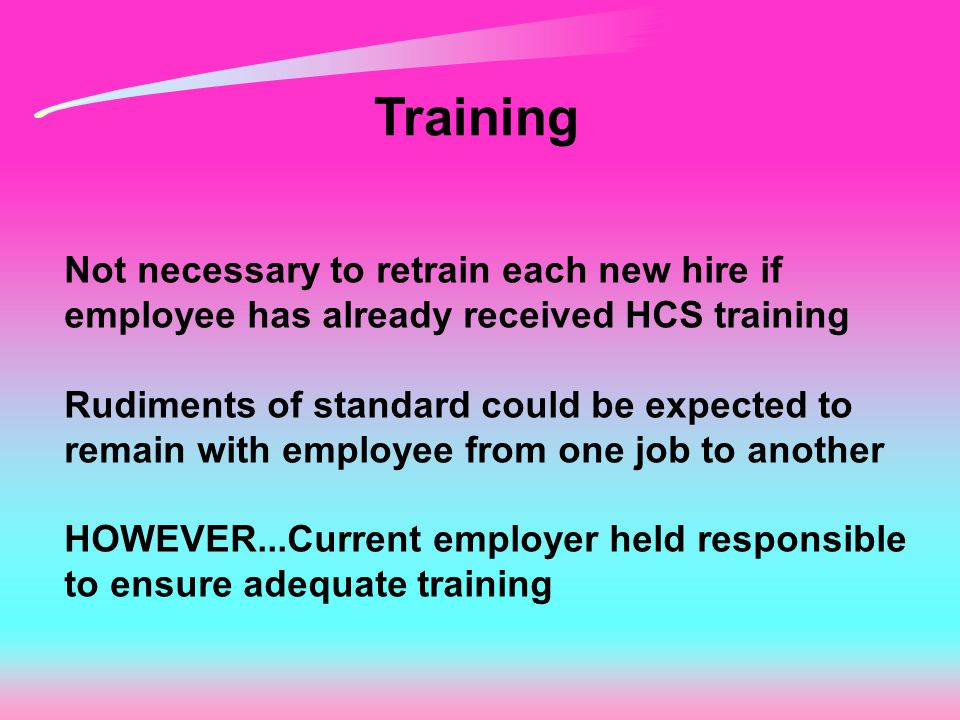 Training Not necessary to retrain each new hire if employee has already received HCS training Rudiments of standard could be expected to remain with e