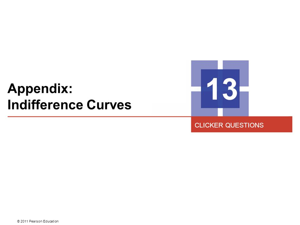 © 2011 Pearson Education Appendix: Indifference Curves 13 CLICKER QUESTIONS
